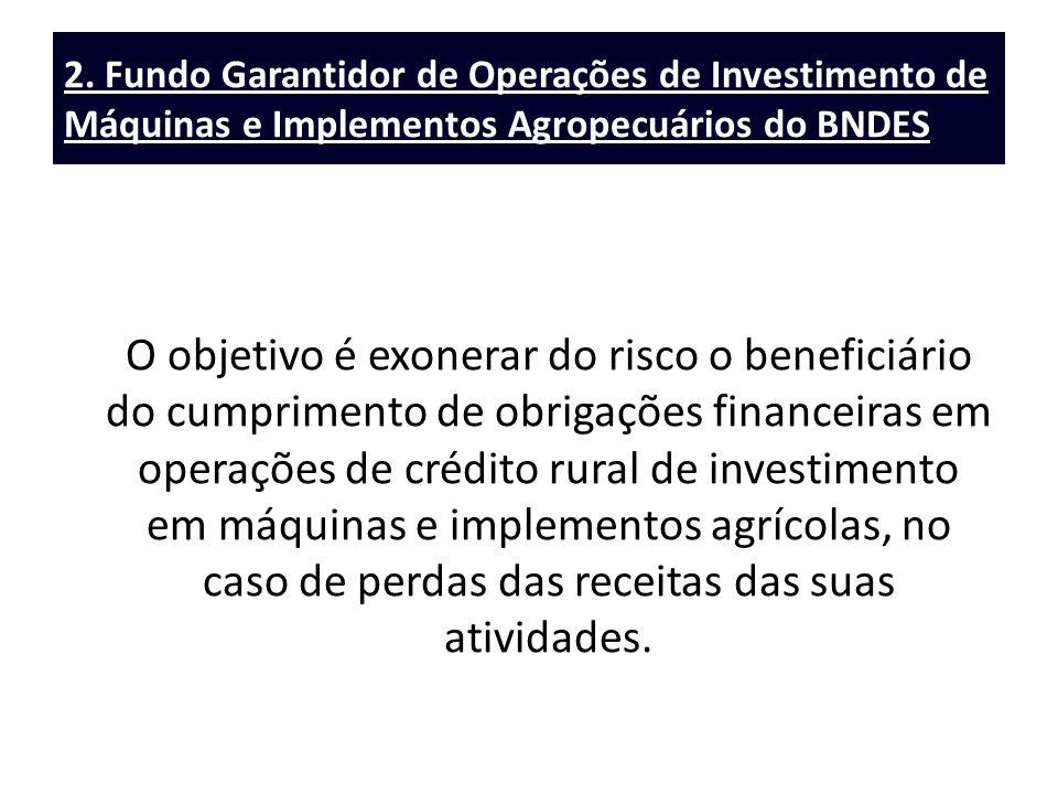 2. Fundo Garantidor de Operações de Investimento de Máquinas e Implementos Agropecuários do BNDES O objetivo é exonerar do risco o beneficiário do cum