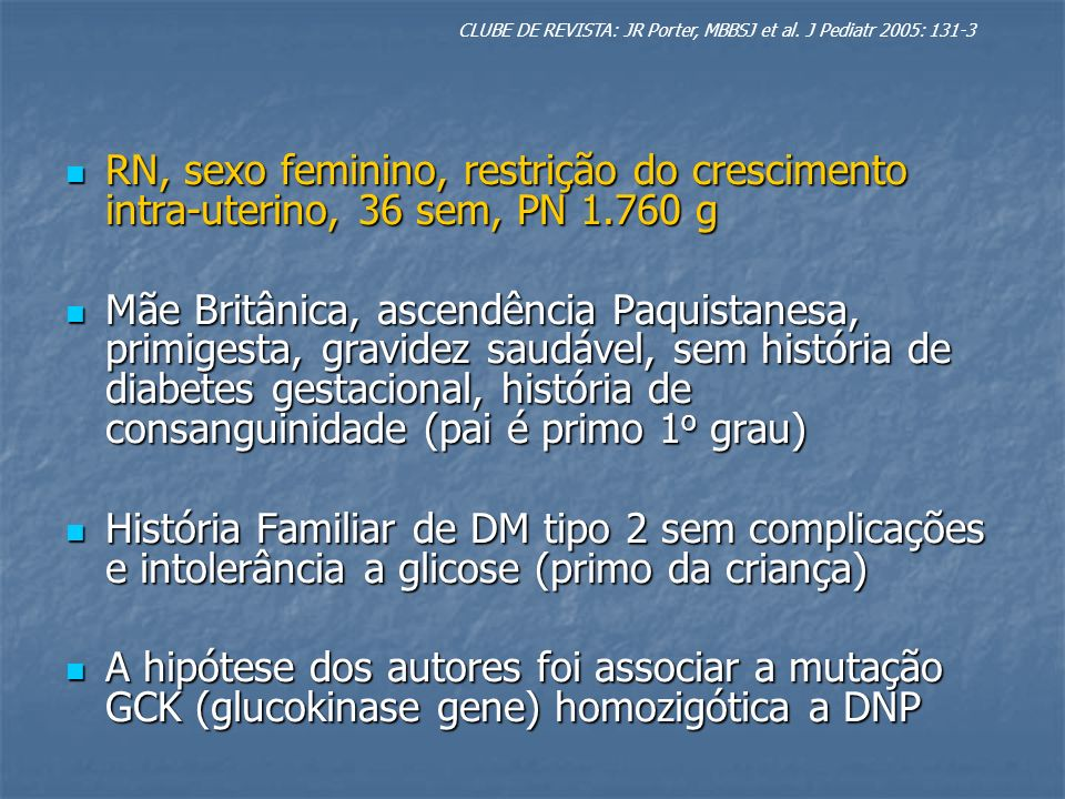 1 o ddv: Hiperglicemia persistente sem cetoacidose 1 o ddv: Hiperglicemia persistente sem cetoacidose Glicemia Sérica 265 mg/dl Glicemia Sérica 265 mg/dl Glicemia Capilar 198 a 270 mg/dl Glicemia Capilar 198 a 270 mg/dl Insulina Endógena 11.5 um/L Insulina Endógena 11.5 um/L Sem ganho de peso até o 7 o ddv sendo iniciado insulina Sem ganho de peso até o 7 o ddv sendo iniciado insulina (Insulatard, Novo Nordisk, Bagsvaerd, Denmark) (Insulatard, Novo Nordisk, Bagsvaerd, Denmark) Até o 1 o ano Até o 1 o ano A insulinoterapia foi necessária A insulinoterapia foi necessária Controle inadequado Controle inadequado Aos 4 meses Frutosamina 420 µmol/L (200 a 285 µmol/L) Aos 4 meses Frutosamina 420 µmol/L (200 a 285 µmol/L) Aos 8 meses HbA1c 10.2 % Aos 8 meses HbA1c 10.2 % 13 meses: 13 meses: saudável, P9 peso (adequado em relação aos pais) saudável, P9 peso (adequado em relação aos pais) Insulina 1 U/kg/dia Insulina 1 U/kg/dia Human Mixtard 20 (Novo Nordisk, Bagsvaerd, Denmark) Human Mixtard 20 (Novo Nordisk, Bagsvaerd, Denmark) HbA1c 9.9 % HbA1c 9.9 % Citogenetica e estado de Metilação do cromossomo 6q foram normais Citogenetica e estado de Metilação do cromossomo 6q foram normais Anticorpos anti células das ilhotas Anticorpos anti células das ilhotas Glicemia jejum dos pais > 99 mg/dl (GCK-MODY) Glicemia jejum dos pais > 99 mg/dl (GCK-MODY) CLUBE DE REVISTA: JR Porter, MBBSJ et al.