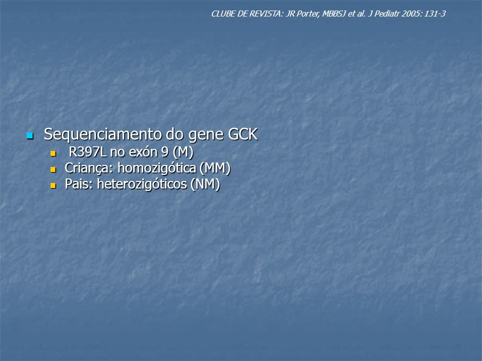 Sequenciamento do gene GCK Sequenciamento do gene GCK R397L no exón 9 (M) R397L no exón 9 (M) Criança: homozigótica (MM) Criança: homozigótica (MM) Pais: heterozigóticos (NM) Pais: heterozigóticos (NM) CLUBE DE REVISTA: JR Porter, MBBSJ et al.