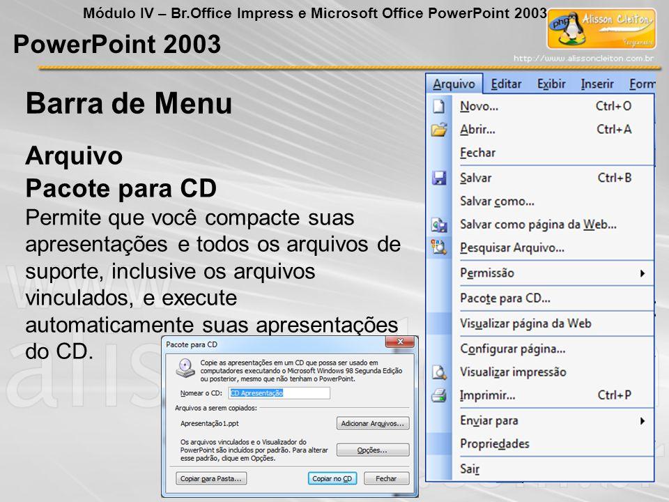 PowerPoint 2003 Módulo IV – Br.Office Impress e Microsoft Office PowerPoint 2003 Arquivo Barra de Menu Pacote para CD Permite que você compacte suas a