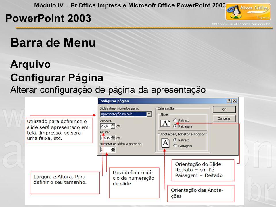 PowerPoint 2003 Módulo IV – Br.Office Impress e Microsoft Office PowerPoint 2003 Arquivo Barra de Menu Configurar Página Alterar configuração de págin