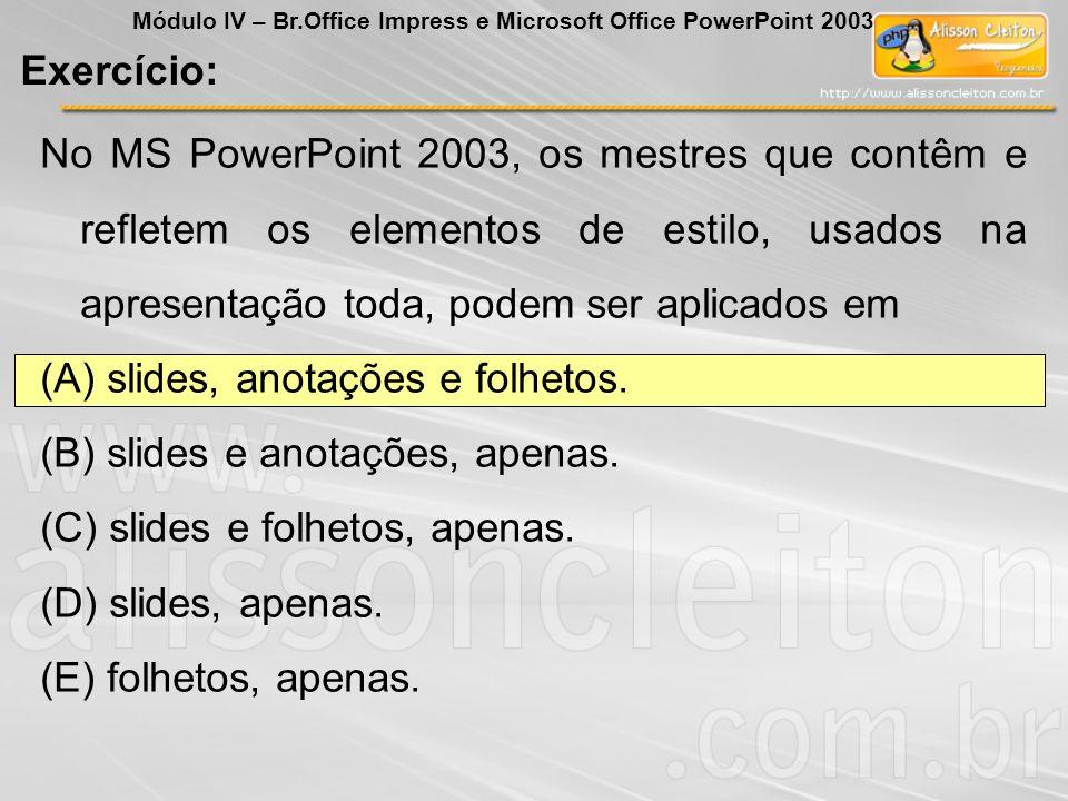 No MS PowerPoint 2003, os mestres que contêm e refletem os elementos de estilo, usados na apresentação toda, podem ser aplicados em (A) slides, anotaç