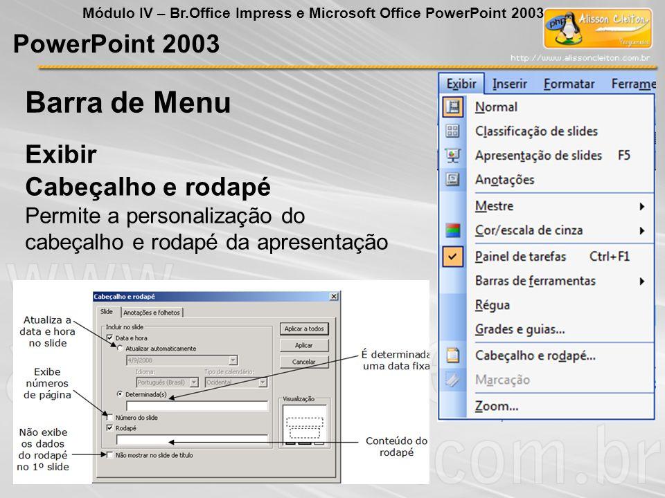PowerPoint 2003 Módulo IV – Br.Office Impress e Microsoft Office PowerPoint 2003 Exibir Barra de Menu Cabeçalho e rodapé Permite a personalização do c