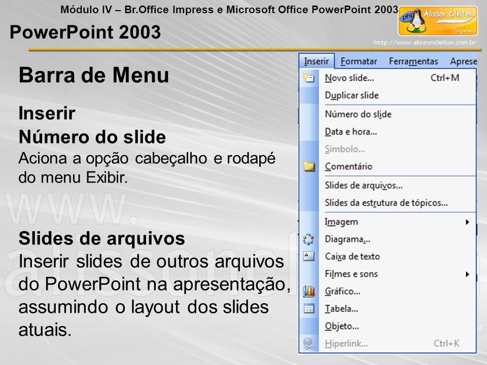 PowerPoint 2003 Módulo IV – Br.Office Impress e Microsoft Office PowerPoint 2003 Número do slide Aciona a opção cabeçalho e rodapé do menu Exibir. Sli