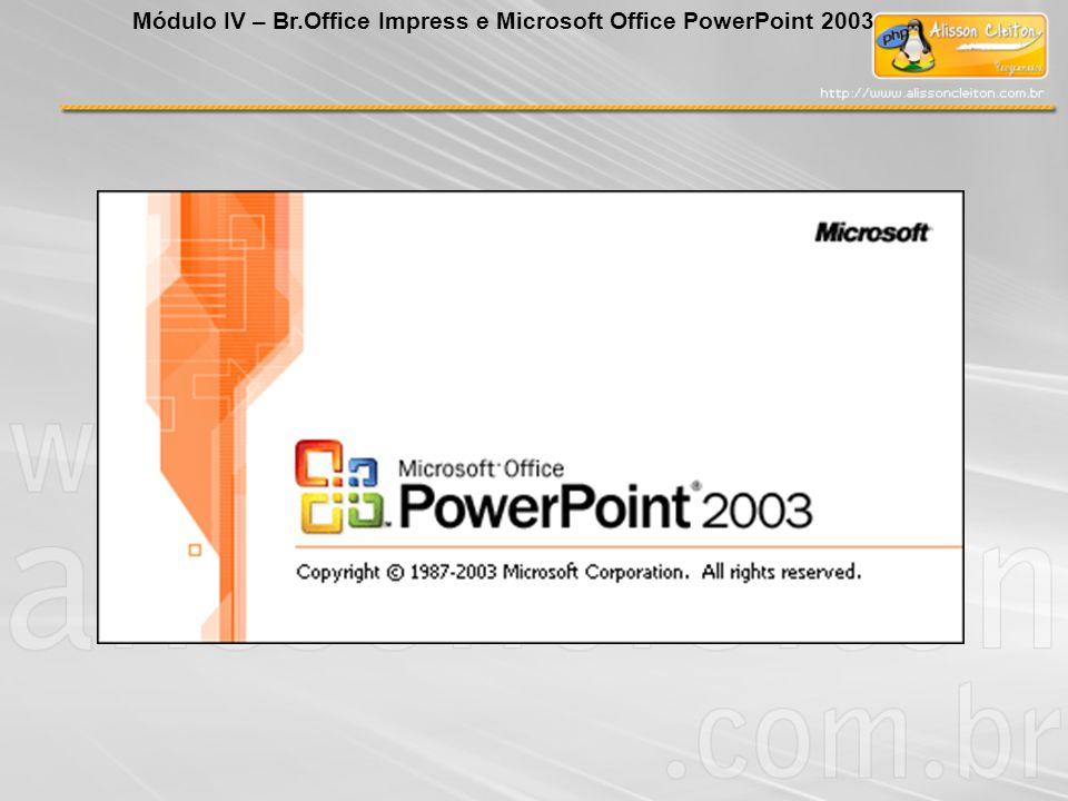 BrOffice Impress Módulo IV – Br.Office Impress e Microsoft Office PowerPoint 2003 Exibir Barra de Menu Classificador de slides Exibe miniaturas dos slides.