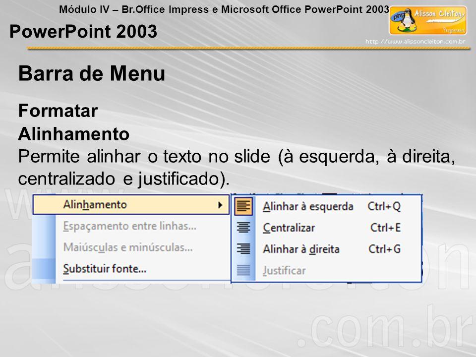 PowerPoint 2003 Módulo IV – Br.Office Impress e Microsoft Office PowerPoint 2003 Formatar Barra de Menu Alinhamento Permite alinhar o texto no slide (