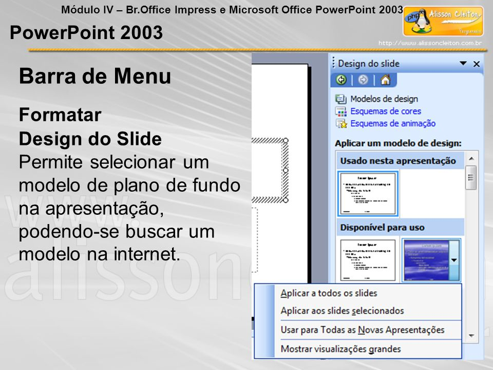 PowerPoint 2003 Módulo IV – Br.Office Impress e Microsoft Office PowerPoint 2003 Formatar Barra de Menu Design do Slide Permite selecionar um modelo d