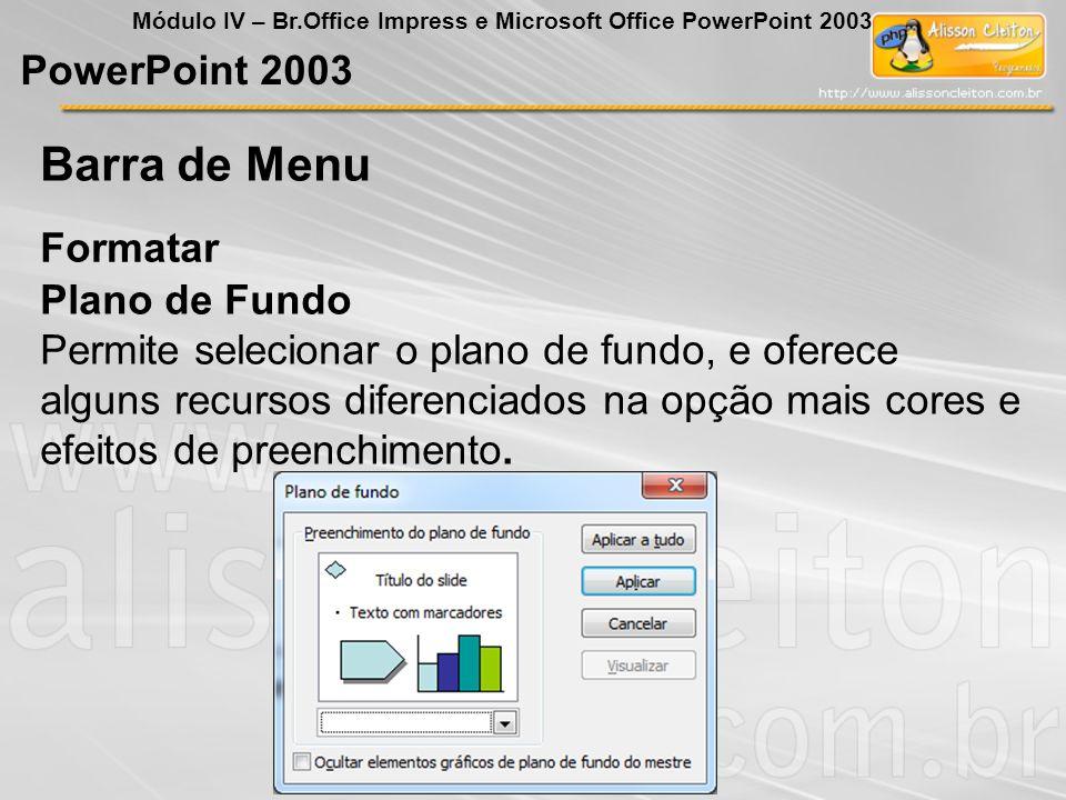 PowerPoint 2003 Módulo IV – Br.Office Impress e Microsoft Office PowerPoint 2003 Formatar Barra de Menu Plano de Fundo Permite selecionar o plano de f