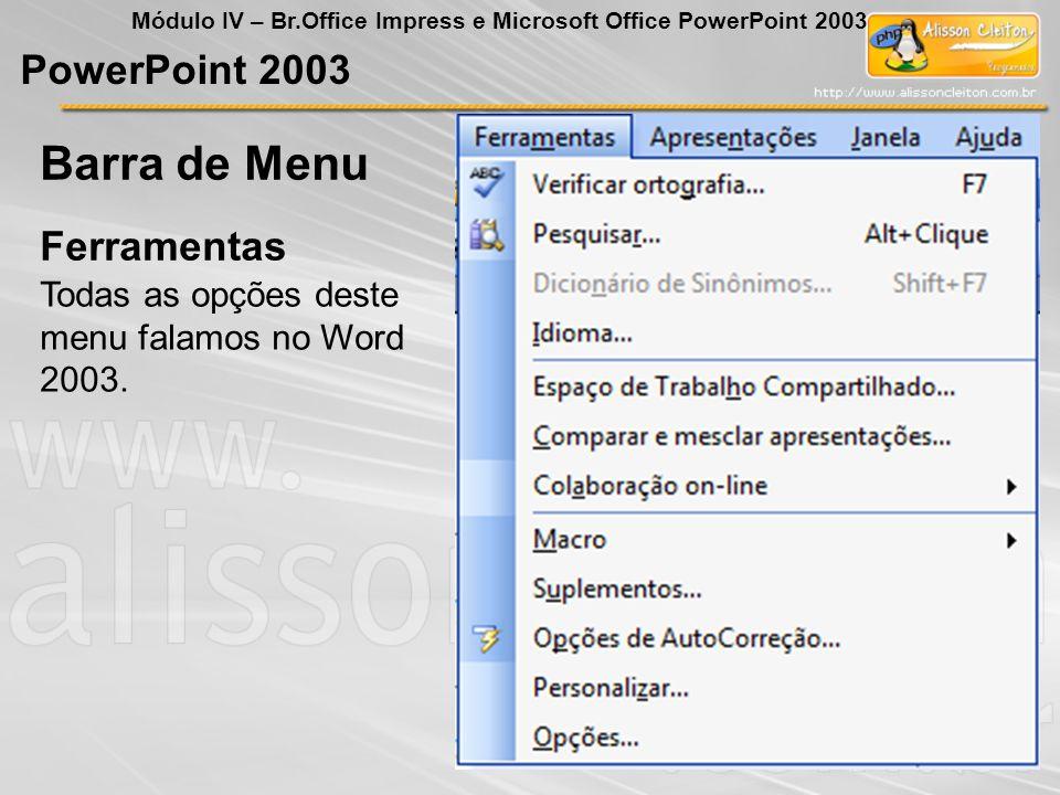 PowerPoint 2003 Módulo IV – Br.Office Impress e Microsoft Office PowerPoint 2003 Ferramentas Barra de Menu Todas as opções deste menu falamos no Word