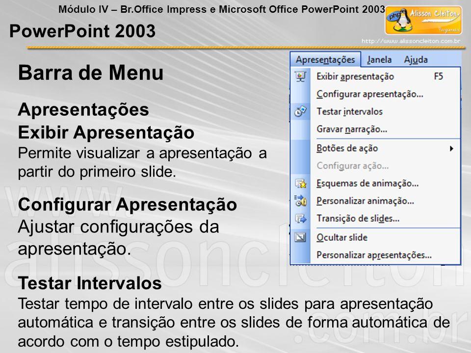 PowerPoint 2003 Módulo IV – Br.Office Impress e Microsoft Office PowerPoint 2003 Exibir Apresentação Permite visualizar a apresentação a partir do pri