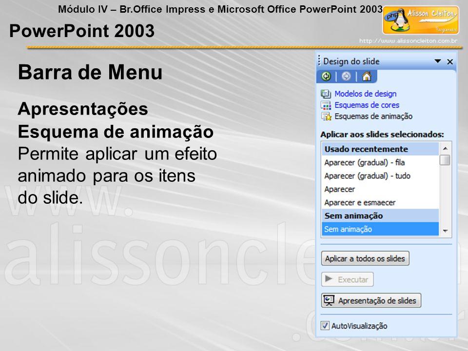 PowerPoint 2003 Módulo IV – Br.Office Impress e Microsoft Office PowerPoint 2003 Esquema de animação Permite aplicar um efeito animado para os itens d