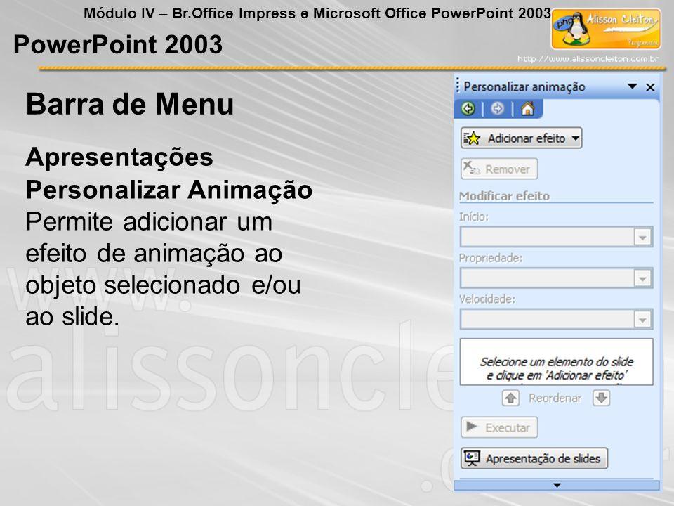 PowerPoint 2003 Módulo IV – Br.Office Impress e Microsoft Office PowerPoint 2003 Personalizar Animação Permite adicionar um efeito de animação ao obje