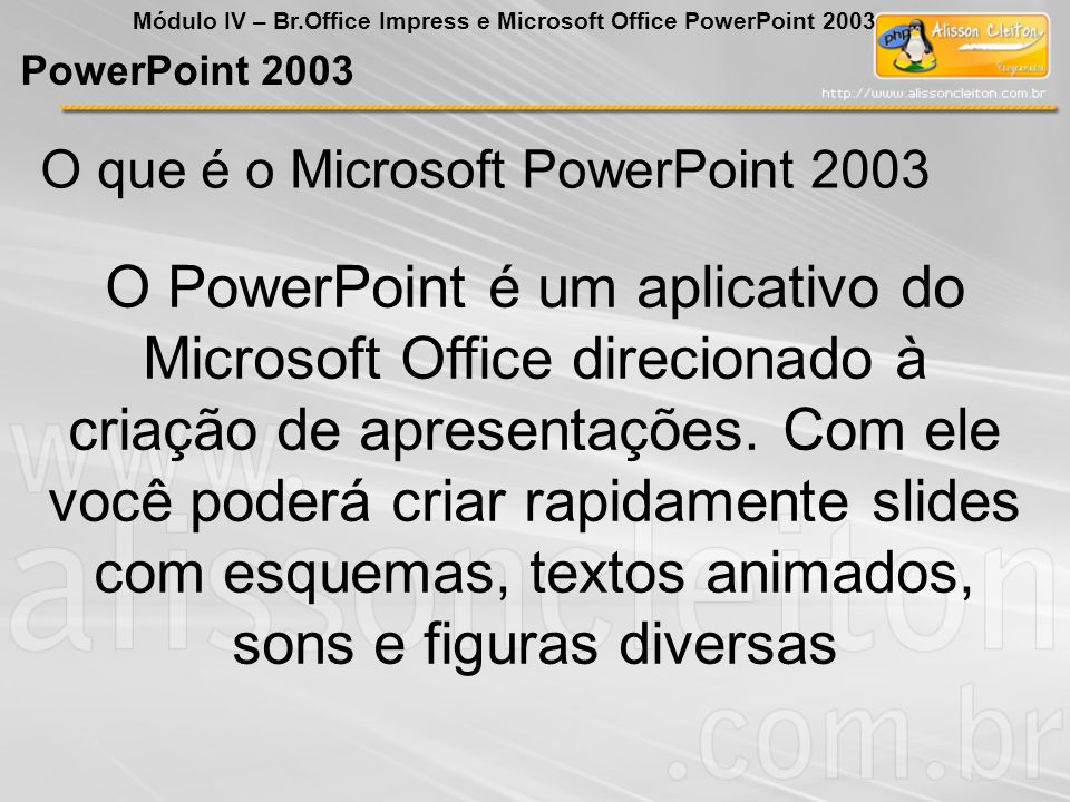 PowerPoint 2003 Módulo IV – Br.Office Impress e Microsoft Office PowerPoint 2003 Formatar Barra de Menu Layout do Slide Permite selecionar um layout de slide de acordo com os modelos que o programa oferece.