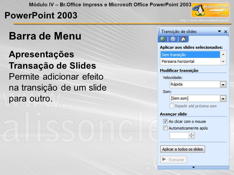 PowerPoint 2003 Módulo IV – Br.Office Impress e Microsoft Office PowerPoint 2003 Transação de Slides Permite adicionar efeito na transição de um slide