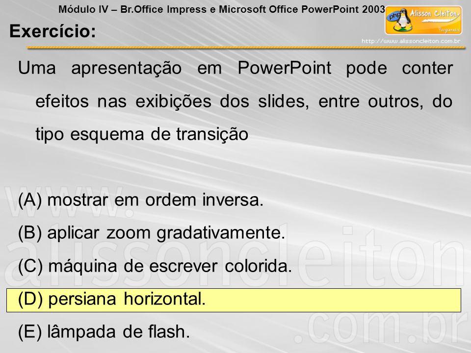 Uma apresentação em PowerPoint pode conter efeitos nas exibições dos slides, entre outros, do tipo esquema de transição (A) mostrar em ordem inversa.