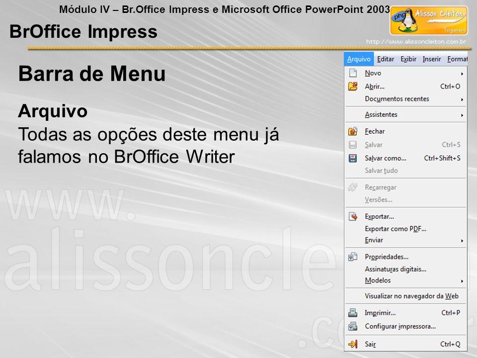 BrOffice Impress Módulo IV – Br.Office Impress e Microsoft Office PowerPoint 2003 Todas as opções deste menu já falamos no BrOffice Writer Arquivo Bar
