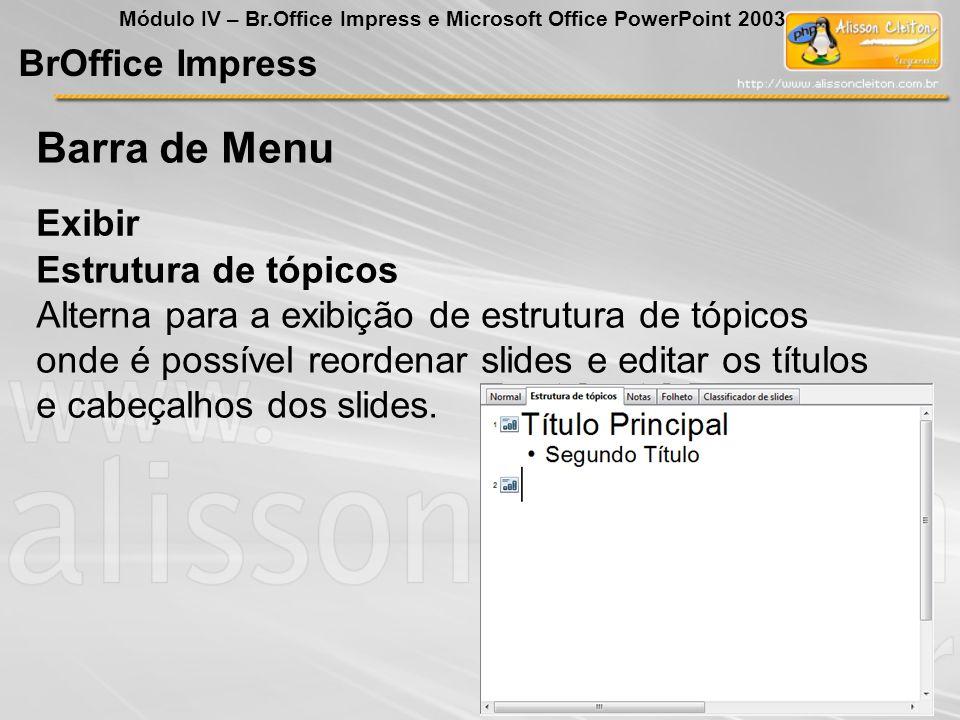 BrOffice Impress Módulo IV – Br.Office Impress e Microsoft Office PowerPoint 2003 Exibir Barra de Menu Estrutura de tópicos Alterna para a exibição de