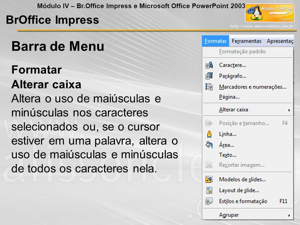 BrOffice Impress Módulo IV – Br.Office Impress e Microsoft Office PowerPoint 2003 Alterar caixa Altera o uso de maiúsculas e minúsculas nos caracteres