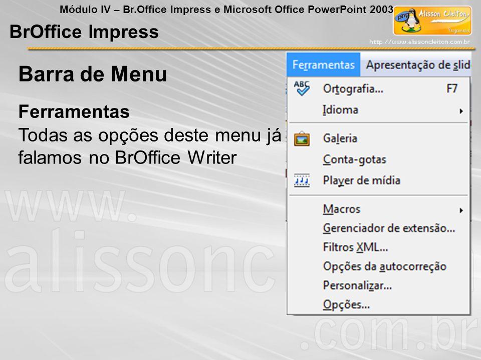 BrOffice Impress Módulo IV – Br.Office Impress e Microsoft Office PowerPoint 2003 Todas as opções deste menu já falamos no BrOffice Writer Ferramentas