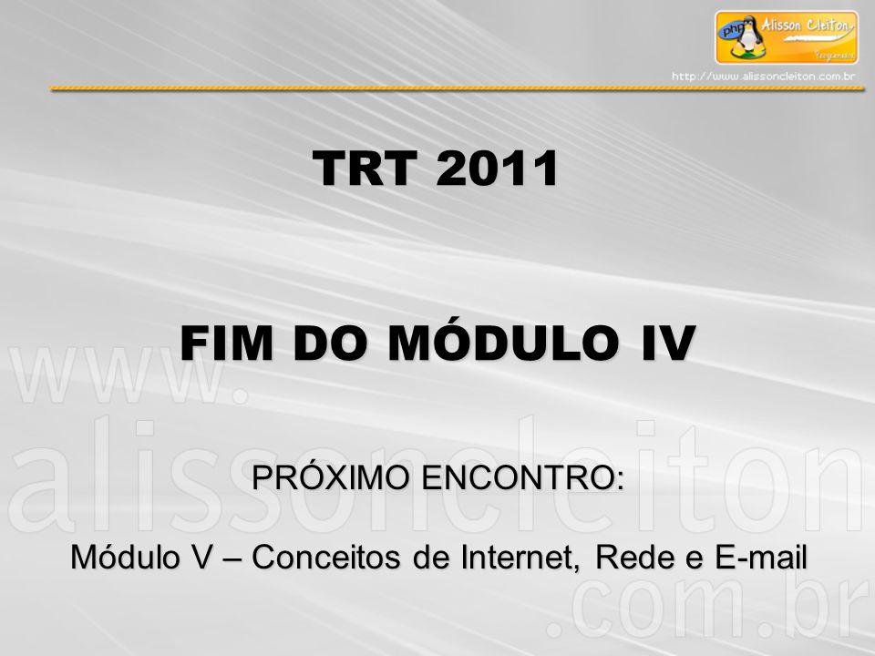 TRT 2011 FIM DO MÓDULO IV PRÓXIMO ENCONTRO: Módulo V – Conceitos de Internet, Rede e E-mail