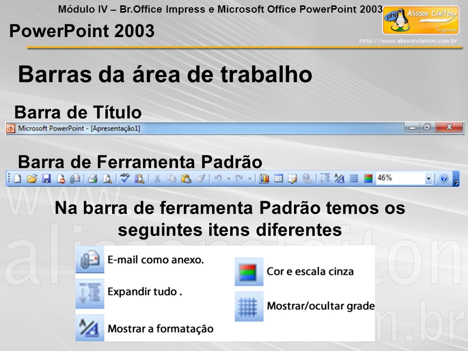 Barras da área de trabalho PowerPoint 2003 Módulo IV – Br.Office Impress e Microsoft Office PowerPoint 2003 Barra de Ferramenta Formatação Barra de Status Novos itens da Barra de Formatação