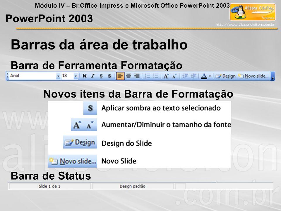 BrOffice Impress Módulo IV – Br.Office Impress e Microsoft Office PowerPoint 2003 Todas as opções deste menu já falamos no BrOffice Writer Arquivo Barra de Menu