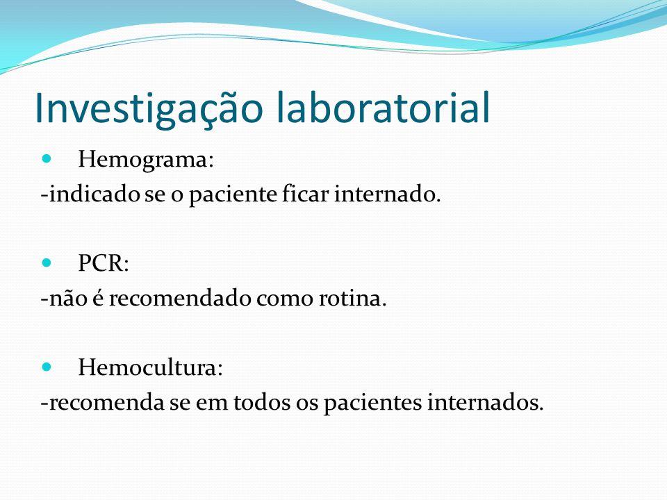 Investigação laboratorial Hemograma: -indicado se o paciente ficar internado. PCR: -não é recomendado como rotina. Hemocultura: -recomenda se em todos