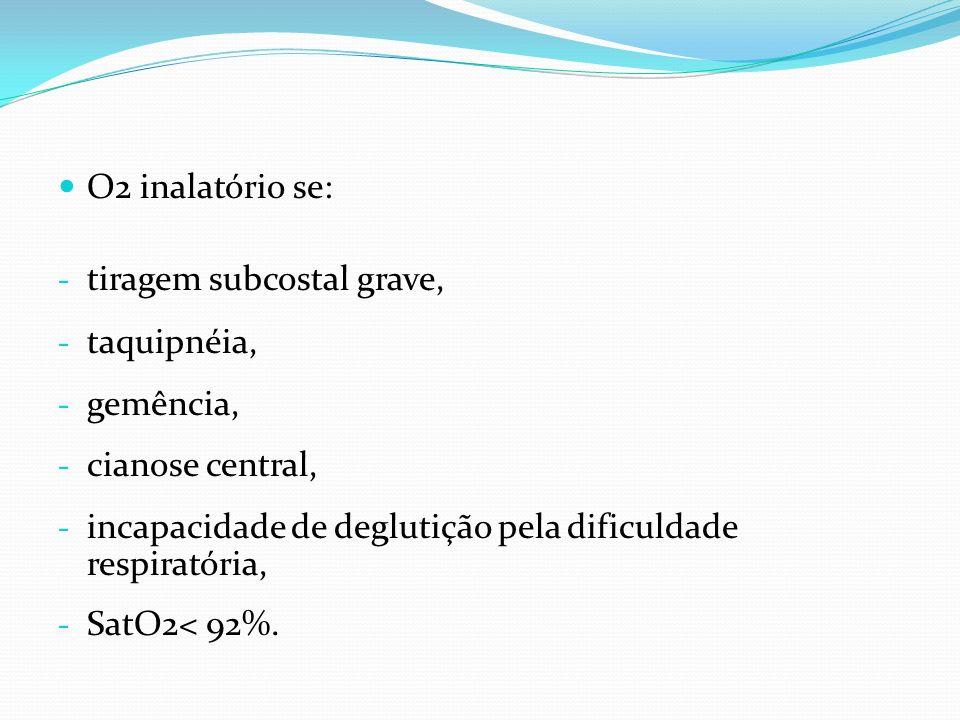 O2 inalatório se: - tiragem subcostal grave, - taquipnéia, - gemência, - cianose central, - incapacidade de deglutição pela dificuldade respiratória,