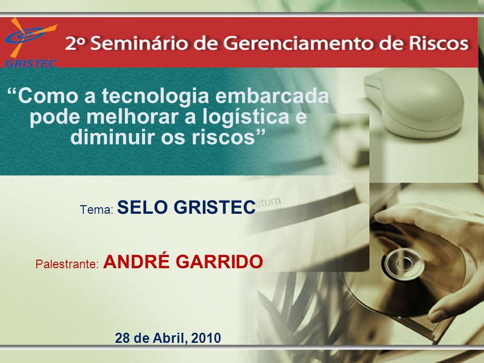 Como a tecnologia embarcada pode melhorar a logística e diminuir os riscos Tema: SELO GRISTEC Palestrante: ANDRÉ GARRIDO 28 de Abril, 2010
