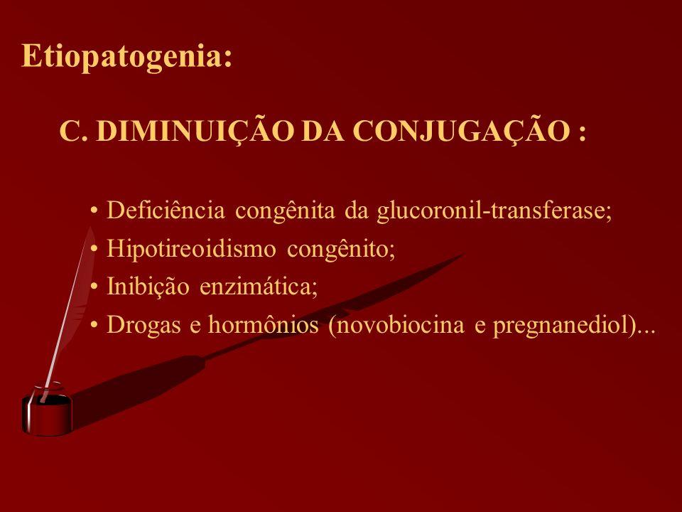 Etiopatogenia: C. DIMINUIÇÃO DA CONJUGAÇÃO : Deficiência congênita da glucoronil-transferase; Hipotireoidismo congênito; Inibição enzimática; Drogas e