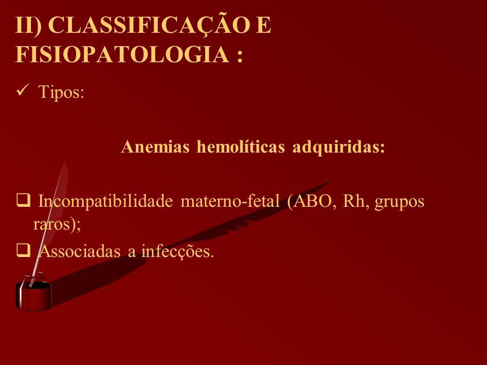 II) CLASSIFICAÇÃO E FISIOPATOLOGIA : Tipos: Anemias hemolíticas adquiridas: Incompatibilidade materno-fetal (ABO, Rh, grupos raros); Associadas a infe