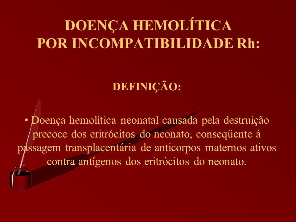 DOENÇA HEMOLÍTICA POR INCOMPATIBILIDADE Rh: DEFINIÇÃO:. Doença hemolítica neonatal causada pela destruição precoce dos eritrócitos do neonato, conseqü