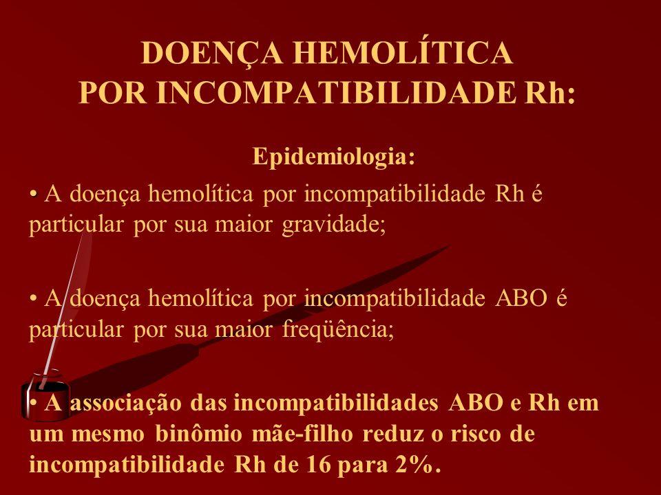 DOENÇA HEMOLÍTICA POR INCOMPATIBILIDADE Rh: Epidemiologia: A doença hemolítica por incompatibilidade Rh é particular por sua maior gravidade; A doença