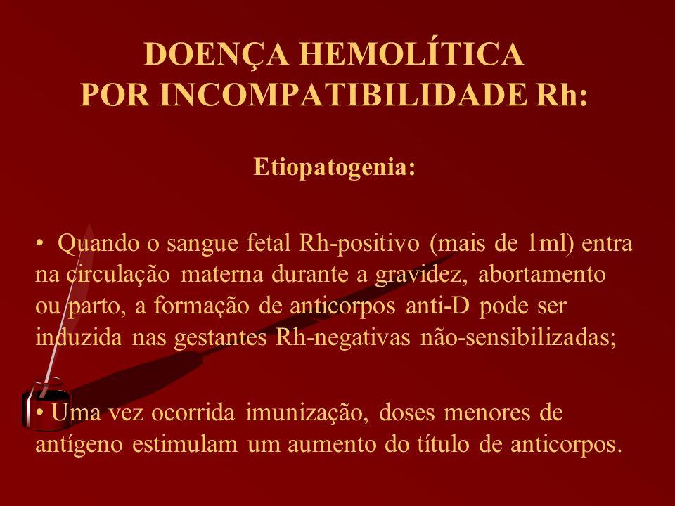 DOENÇA HEMOLÍTICA POR INCOMPATIBILIDADE Rh: Etiopatogenia: Quando o sangue fetal Rh-positivo (mais de 1ml) entra na circulação materna durante a gravi