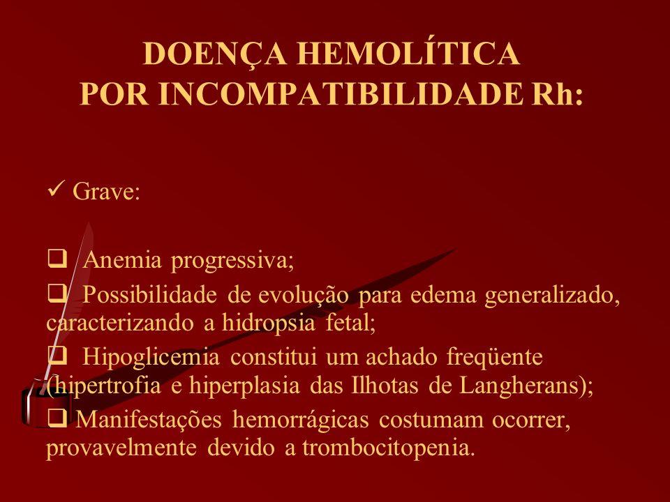 DOENÇA HEMOLÍTICA POR INCOMPATIBILIDADE Rh: Grave: Anemia progressiva; Possibilidade de evolução para edema generalizado, caracterizando a hidropsia f