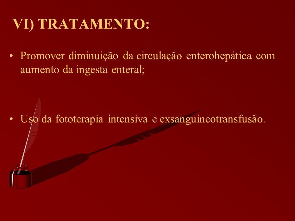 VI) TRATAMENTO: Promover diminuição da circulação enterohepática com aumento da ingesta enteral; Uso da fototerapia intensiva e exsanguineotransfusão.