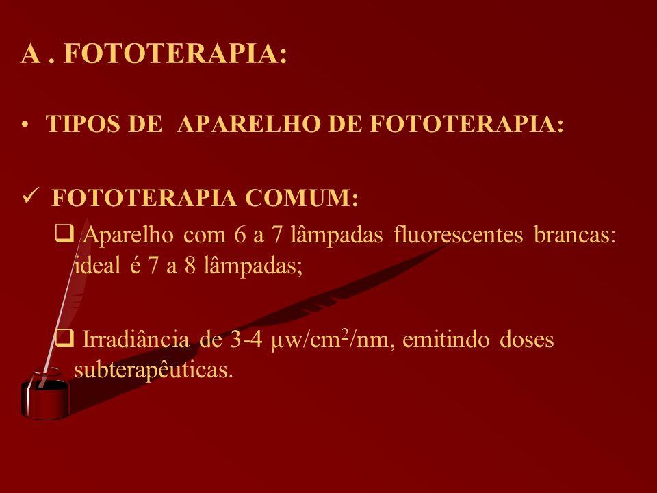 A. FOTOTERAPIA: TIPOS DE APARELHO DE FOTOTERAPIA: FOTOTERAPIA COMUM: Aparelho com 6 a 7 lâmpadas fluorescentes brancas: ideal é 7 a 8 lâmpadas; Irradi