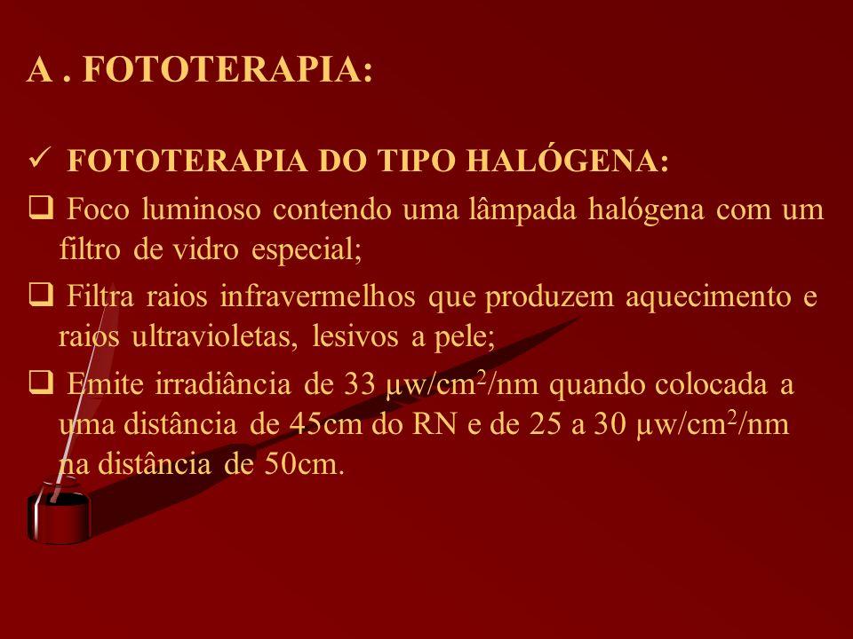 A. FOTOTERAPIA: FOTOTERAPIA DO TIPO HALÓGENA: Foco luminoso contendo uma lâmpada halógena com um filtro de vidro especial; Filtra raios infravermelhos