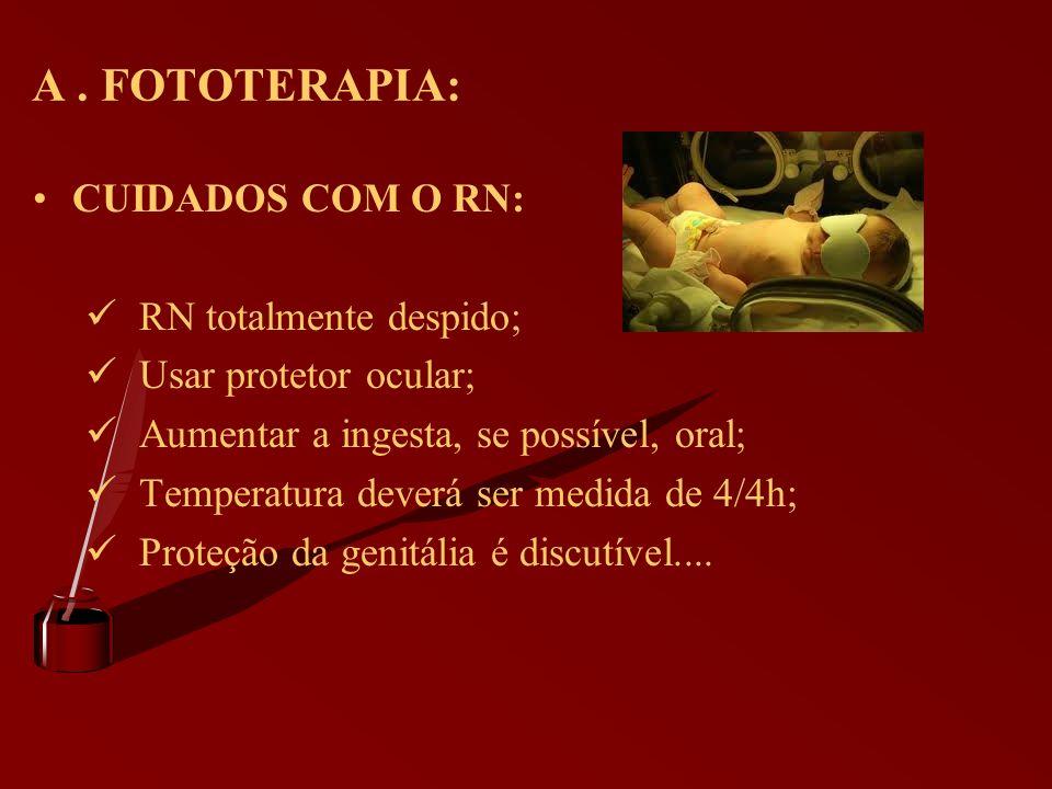 A. FOTOTERAPIA: CUIDADOS COM O RN: RN totalmente despido; Usar protetor ocular; Aumentar a ingesta, se possível, oral; Temperatura deverá ser medida d