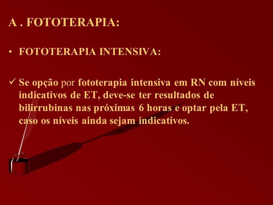 A. FOTOTERAPIA: FOTOTERAPIA INTENSIVA: Se opção por fototerapia intensiva em RN com níveis indicativos de ET, deve-se ter resultados de bilirrubinas n