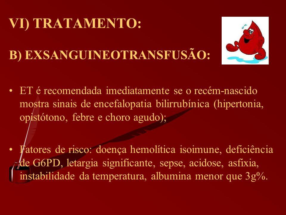 VI) TRATAMENTO: B) EXSANGUINEOTRANSFUSÃO: ET é recomendada imediatamente se o recém-nascido mostra sinais de encefalopatia bilirrubínica (hipertonia,