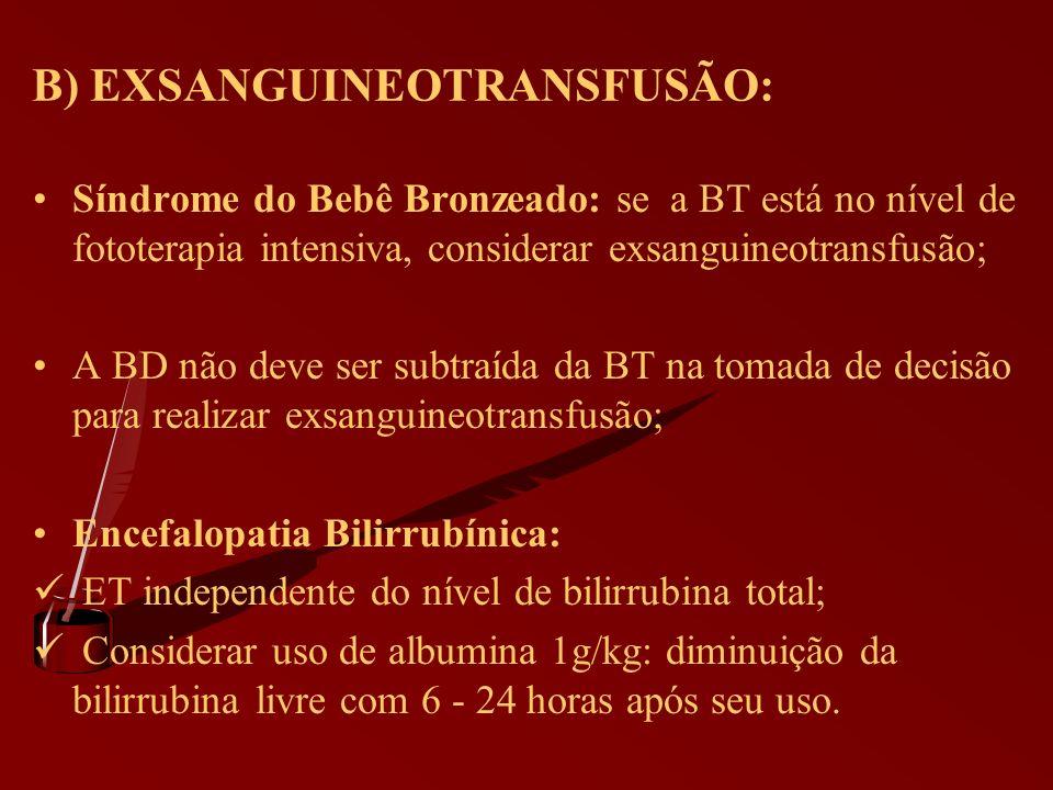 B) EXSANGUINEOTRANSFUSÃO: Síndrome do Bebê Bronzeado: se a BT está no nível de fototerapia intensiva, considerar exsanguineotransfusão; A BD não deve