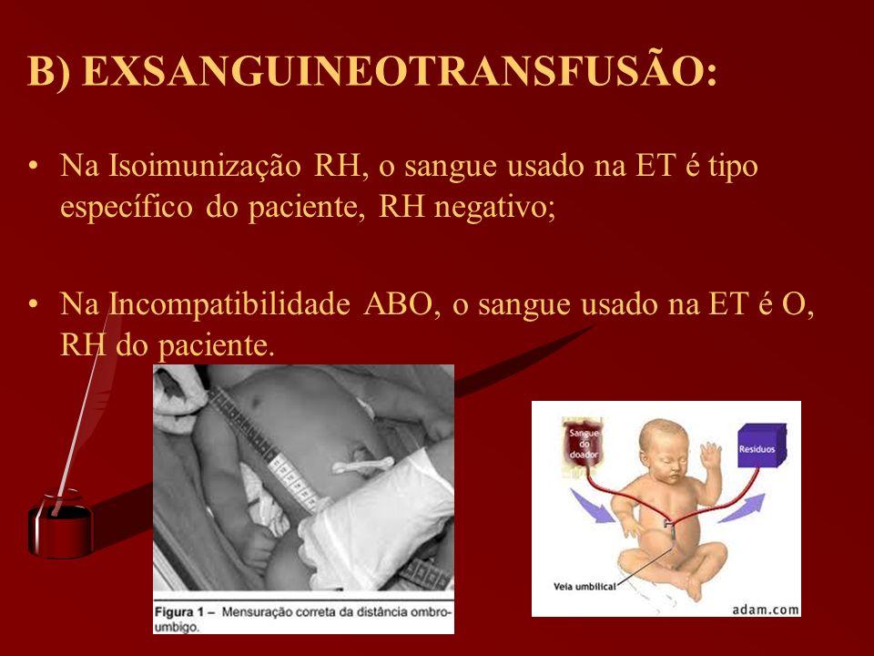 B) EXSANGUINEOTRANSFUSÃO: Na Isoimunização RH, o sangue usado na ET é tipo específico do paciente, RH negativo; Na Incompatibilidade ABO, o sangue usa