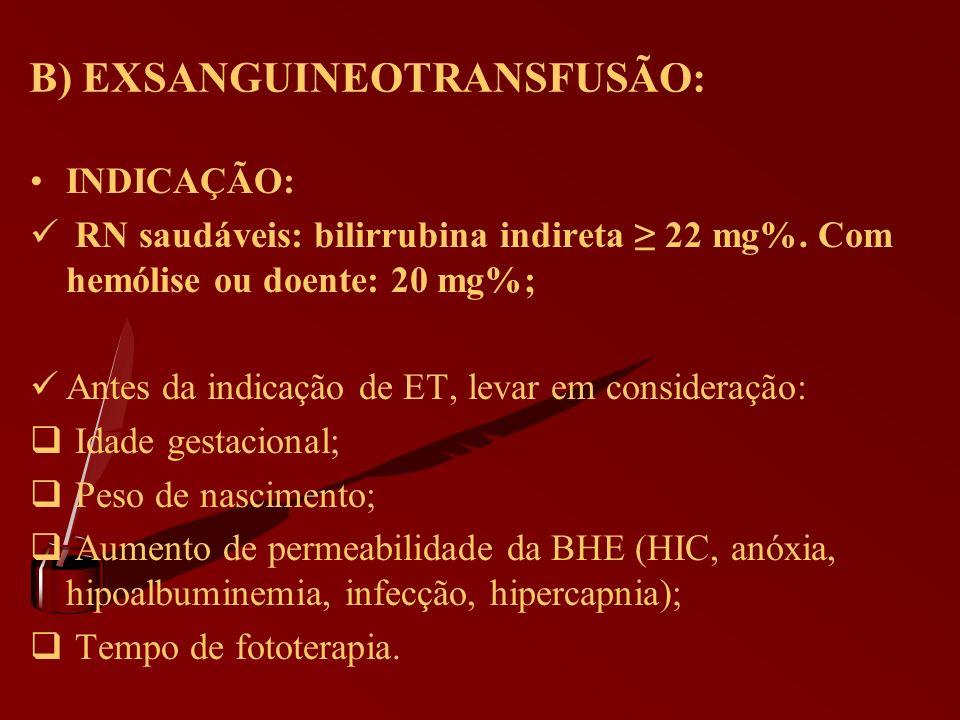 B) EXSANGUINEOTRANSFUSÃO: INDICAÇÃO: RN saudáveis: bilirrubina indireta 22 mg%. Com hemólise ou doente: 20 mg%; Antes da indicação de ET, levar em con