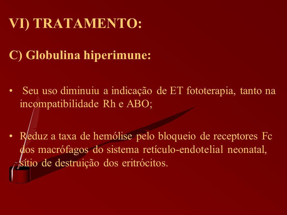 VI) TRATAMENTO: C) Globulina hiperimune: Seu uso diminuiu a indicação de ET fototerapia, tanto na incompatibilidade Rh e ABO; Reduz a taxa de hemólise