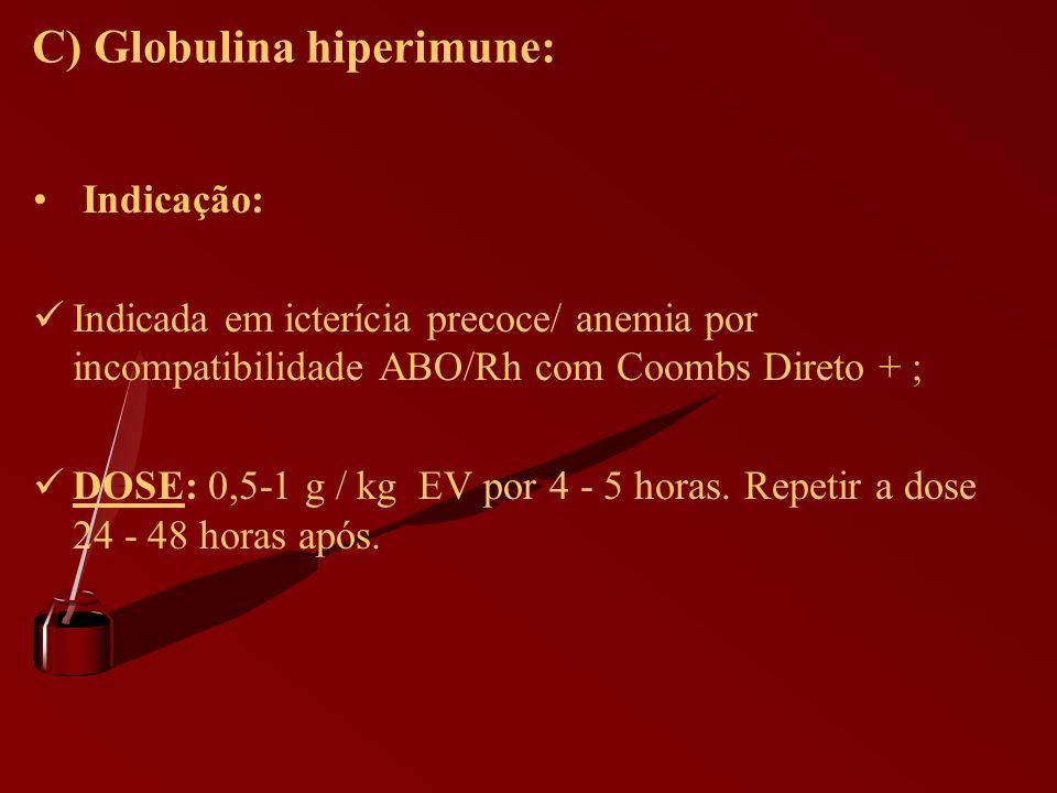 C) Globulina hiperimune: Indicação: Indicada em icterícia precoce/ anemia por incompatibilidade ABO/Rh com Coombs Direto + ; DOSE: 0,5-1 g / kg EV por