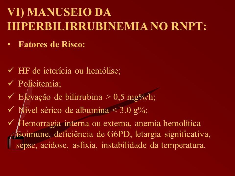 VI) MANUSEIO DA HIPERBILIRRUBINEMIA NO RNPT: Fatores de Risco: HF de icterícia ou hemólise; Policitemia; Elevação de bilirrubina > 0,5 mg%/h; Nível sé
