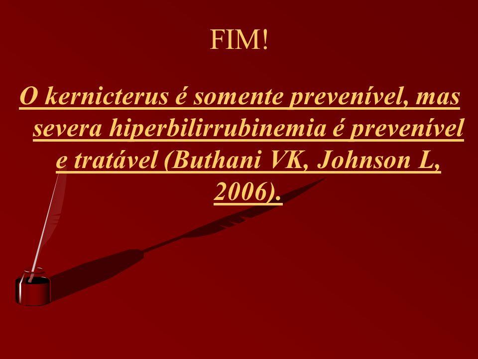 FIM! O kernicterus é somente prevenível, mas severa hiperbilirrubinemia é prevenível e tratável (Buthani VK, Johnson L, 2006).