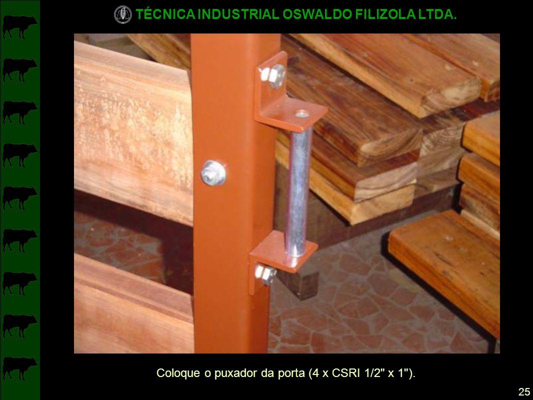 TÉCNICA INDUSTRIAL OSWALDO FILIZOLA LTDA. 25 Coloque o puxador da porta (4 x CSRI 1/2 x 1 ).