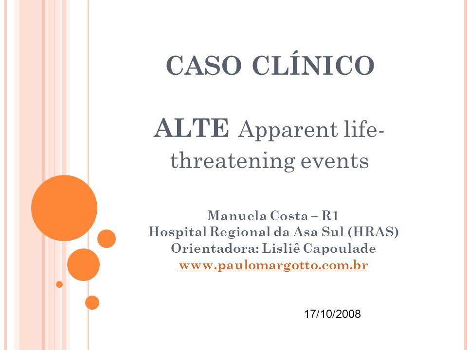 CASO CLÍNICO ALTE Apparent life- threatening events Manuela Costa – R1 Hospital Regional da Asa Sul (HRAS) Orientadora: Lisliê Capoulade www.paulomarg
